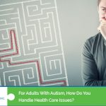 For Adult Autism How Do You Handle Health Care Issues?