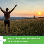 How do I build an inclusive whole-life for adults with autism
